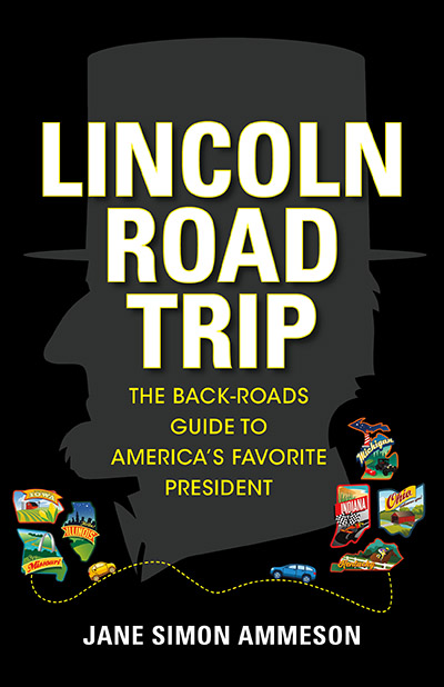 Lincoln Road Trip The Back-Roads Guide to America's Favorite President