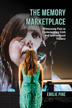 The Memory Marketplace: Witnessing Pain in Contemporary Irish and International Theatre