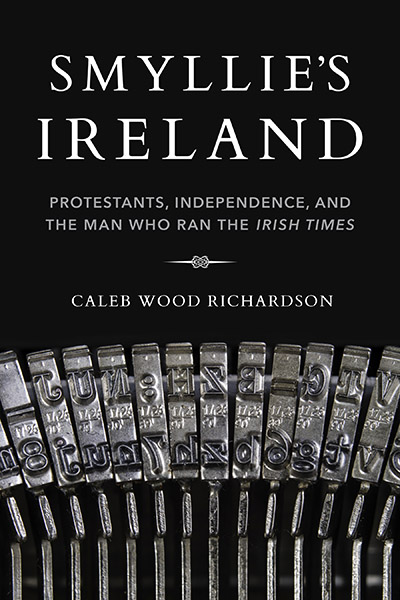 Smyllie's Ireland: Protestants, Independence, and the Man Who Ran the Irish Times
